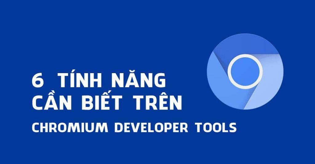6 Tính năng cần biết trên Chromium Developer Tools